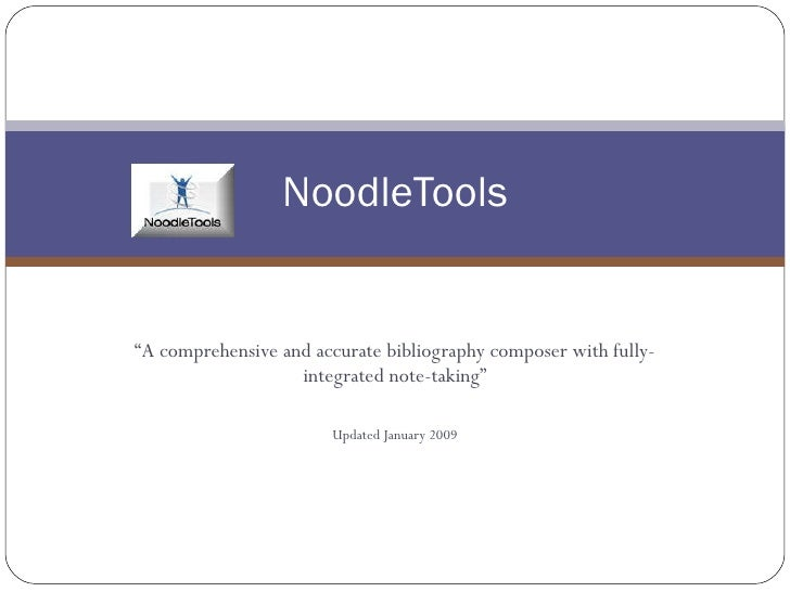""" A comprehensive and accurate bibliography composer with fully-integrated note-taking"" Updated January 2009 NoodleTools"