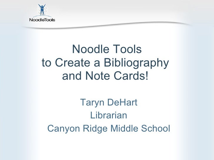 Noodle Tools to Create a Bibliography  and Note Cards!  Taryn DeHart Librarian Canyon Ridge Middle School