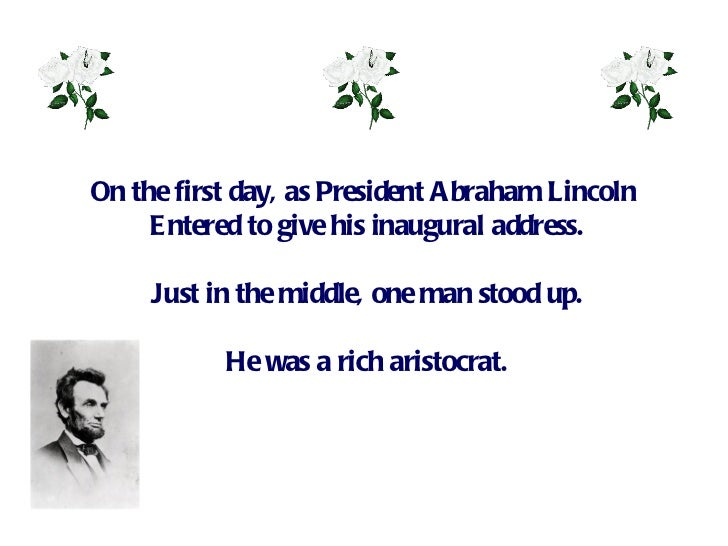 On the first day, as President Abraham Lincoln  Entered to give his inaugural address. Just in the middle, one man stood u...