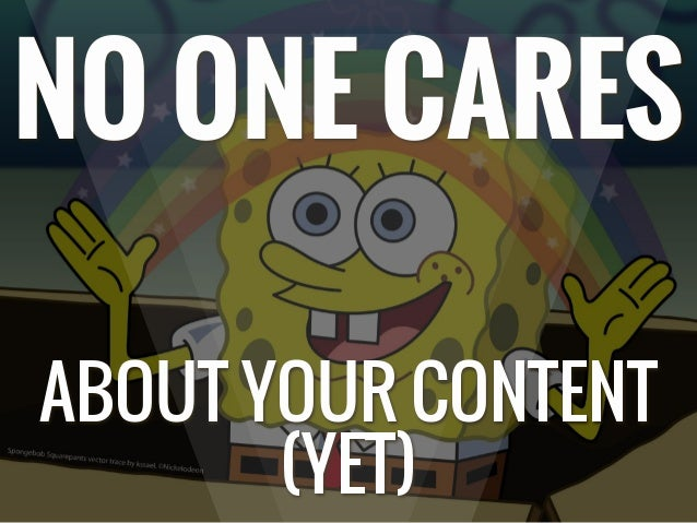 NO ONE CARES ABOUT YOUR CONTENT (YET)