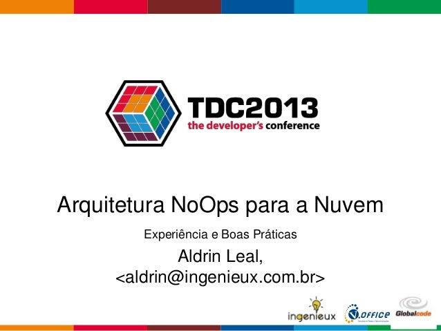 Globalcode – Open4educationArquitetura NoOps para a NuvemExperiência e Boas PráticasAldrin Leal,<aldrin@ingenieux.com.br>
