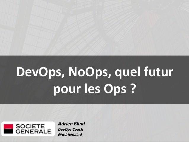 Adrien Blind DevOps Coach @adrienblind DevOps, NoOps, quel futur pour les Ops ?