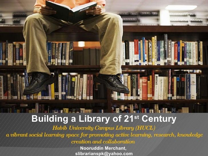 Building a Library of 21 st  Century Nooruddin Merchant,  [email_address] Habib University Campus Library (HUCL)  a vibran...