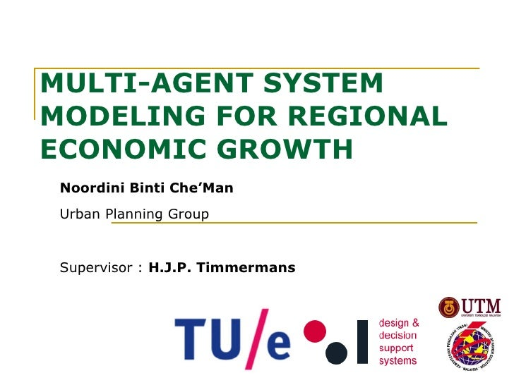 MULTI-AGENT SYSTEM MODELING FOR REGIONAL ECONOMIC GROWTH   Noordini Binti Che'Man Urban Planning Group Supervisor :  H.J.P...