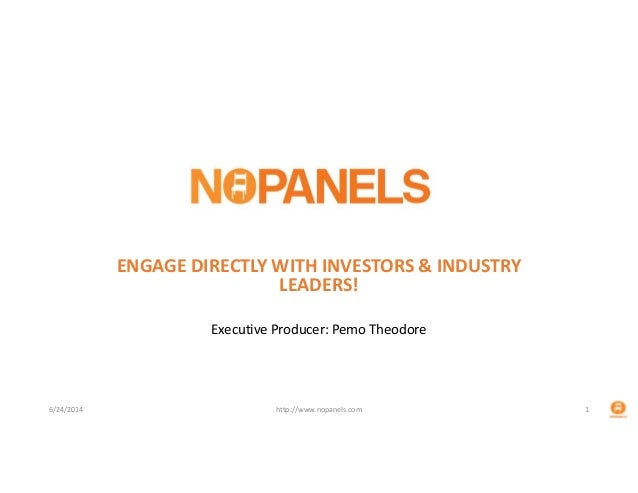 ENGAGE DIRECTLY WITH INVESTORS & INDUSTRY  LEADERS! Executive Producer: Pemo Theodore 6/24/2014 http://www.nopanels.com 1