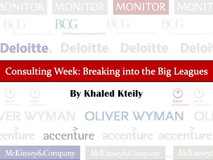 Consulting Week: Breaking into the Big Leagues<br />This PPT is © Khaled Kteily, 2011Please do not modify without permissi...