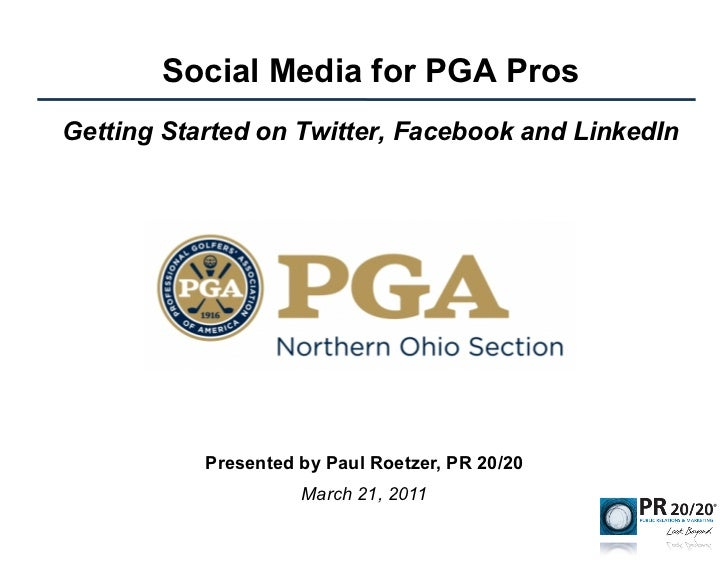 Social Media for PGA ProsGetting Started on Twitter, Facebook and LinkedIn           Presented by Paul Roetzer, PR 20/20  ...