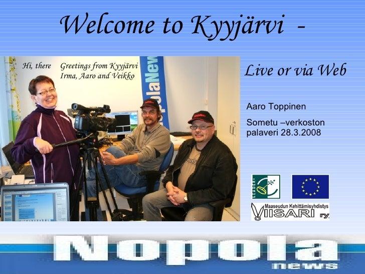 Aaro Toppinen Sometu –verkoston palaveri 28.3.2008  Welcome to Kyyjärvi  - Live or via Web Greetings from Kyyjärvi Irma, A...
