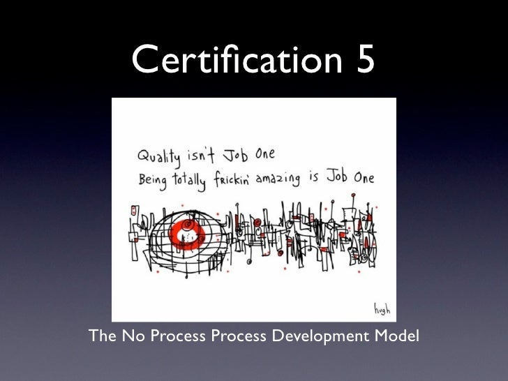 Certification 5     The No Process Process Development Model