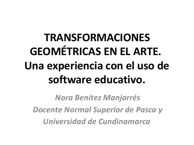 TRANSFORMACIONES GEOMÉTRICAS EN EL ARTE. Una experiencia con el uso de software educativo. Nora Benítez Manjarrés Docente ...
