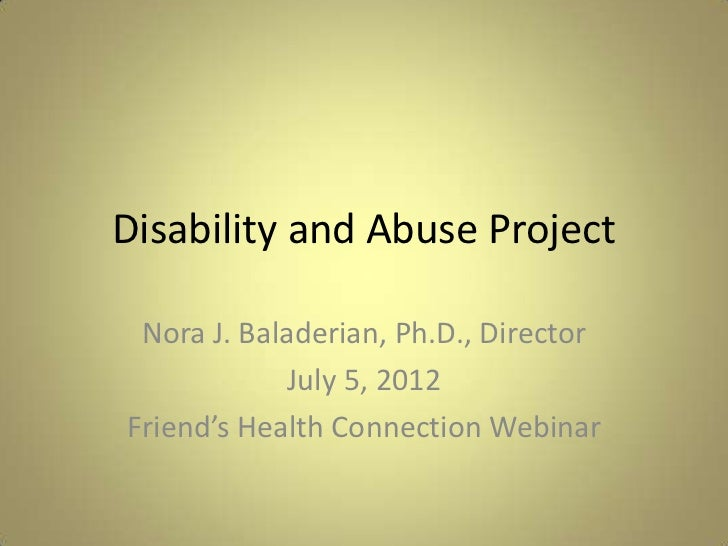 Disability and Abuse Project Nora J. Baladerian, Ph.D., Director             July 5, 2012Friend's Health Connection Webinar