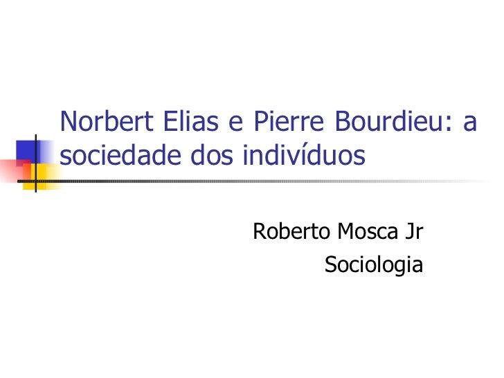 Norbert Elias e Pierre Bourdieu: a sociedade dos indivíduos Roberto Mosca Jr Sociologia