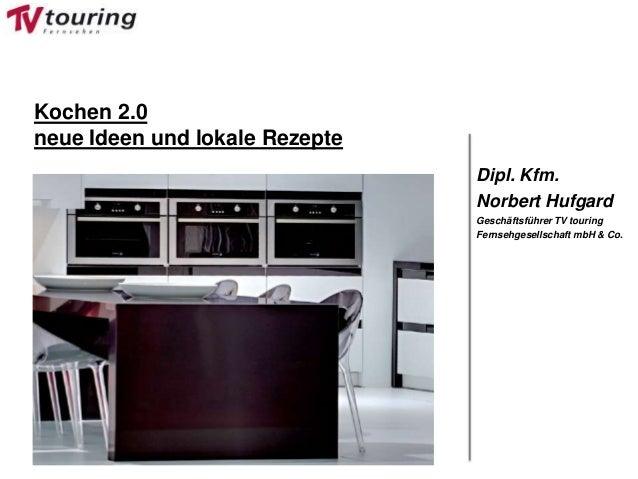 Dipl. Kfm. Norbert Hufgard Geschäftsführer TV touring Fernsehgesellschaft mbH & Co. Kochen 2.0 neue Ideen und lokale Rezep...