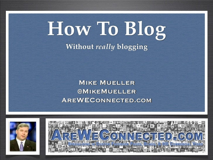 How To Blog Without really blogging    Mike Mueller    @MikeMueller AreWEConnected.com