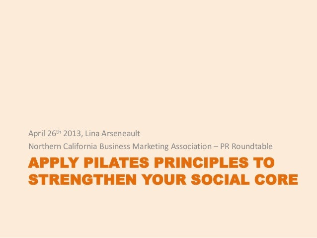 APPLY PILATES PRINCIPLES TOSTRENGTHEN YOUR SOCIAL COREApril 26th 2013, Lina ArseneaultNorthern California Business Marketi...