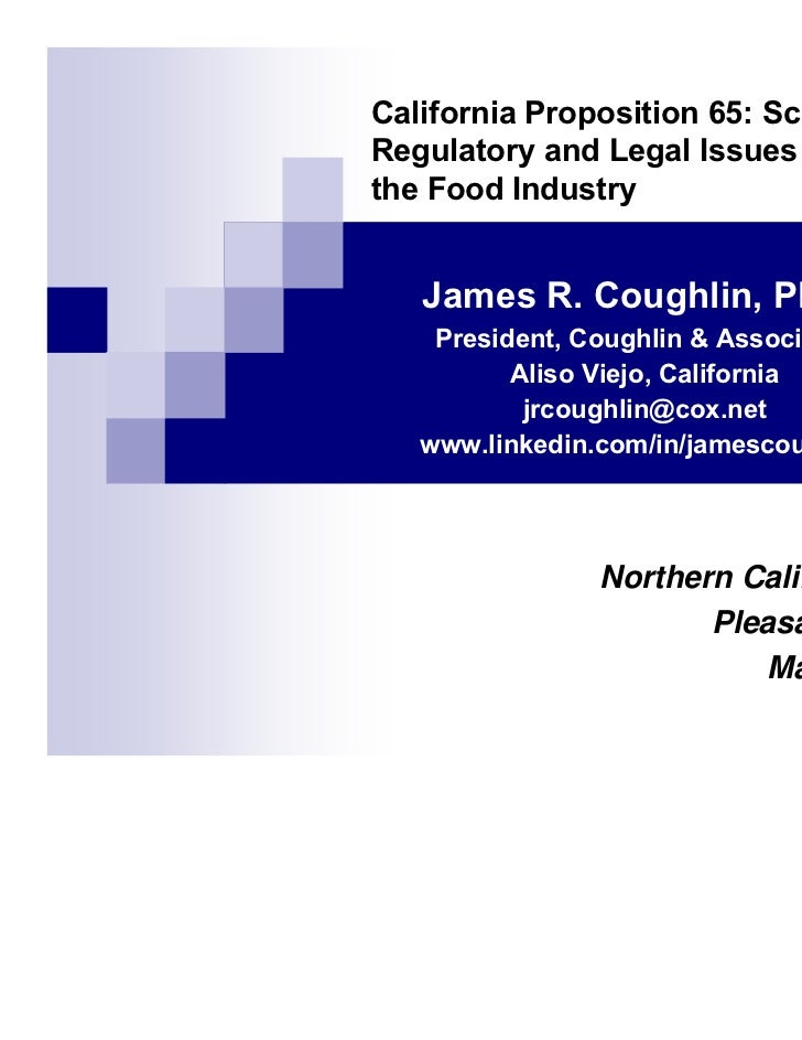 California Proposition 65: Scientific,Regulatory and Legal Issues Impactingthe Food Industry   James R. Coughlin, Ph.D.   ...