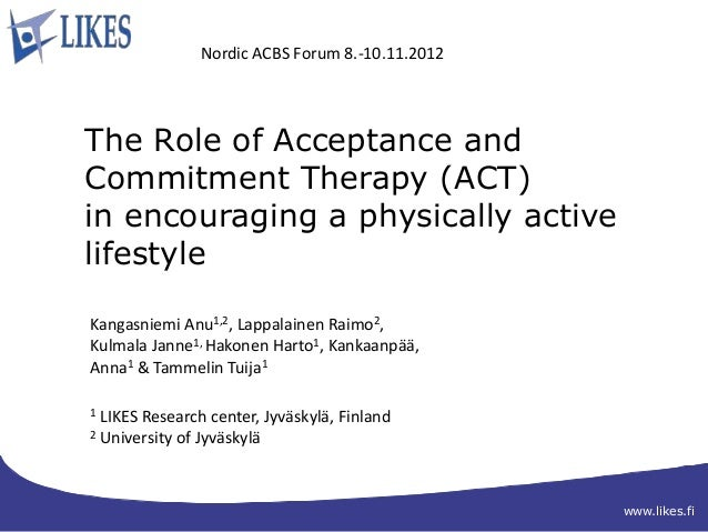 Nordic ACBS Forum 8.-10.11.2012The Role of Acceptance andCommitment Therapy (ACT)in encouraging a physically activelifesty...