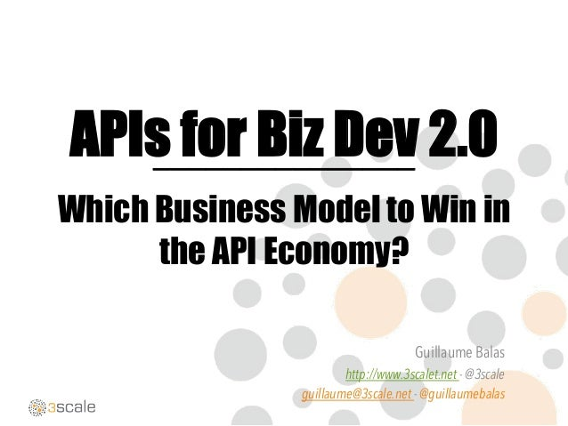 APIs for Biz Dev 2.0 Which Business Model to Win in the API Economy? Guillaume Balas http://www.3scalet.net - @3scale guil...
