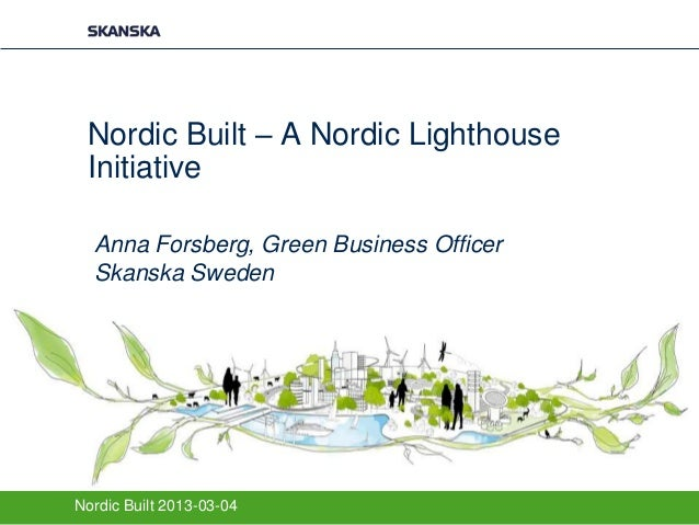 Nordic Built – A Nordic Lighthouse Initiative  Anna Forsberg, Green Business Officer  Skanska SwedenNordic Built 2013-03-04