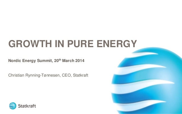 GROWTH IN PURE ENERGY Nordic Energy Summit, 20th March 2014 Christian Rynning-Tønnesen, CEO, Statkraft