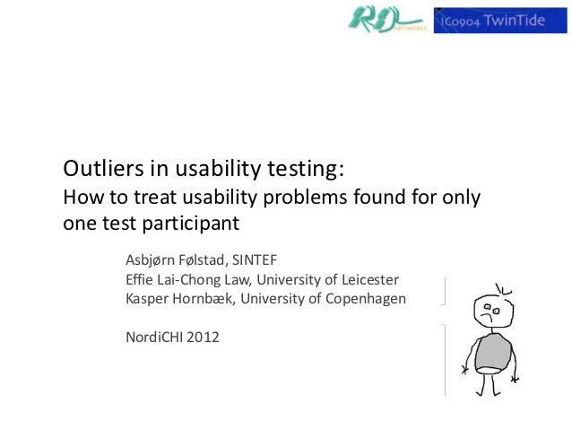 Outliers in usability testing:How to treat usability problems found for onlyone test participant      Asbjørn Følstad, SIN...