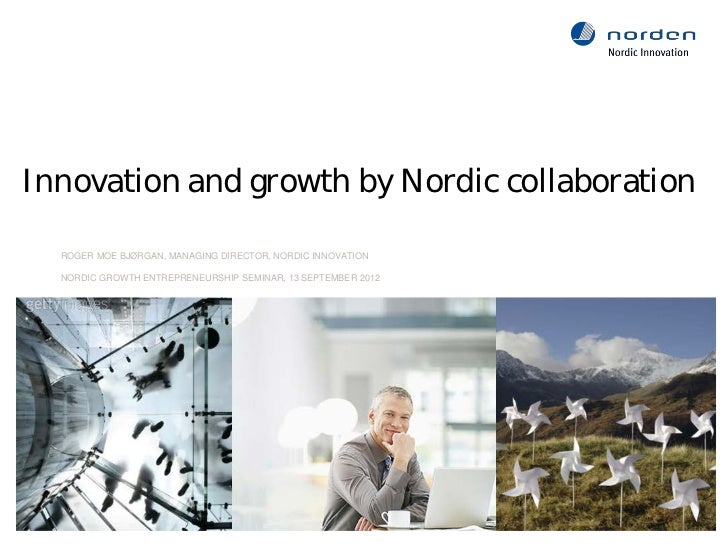 Innovation and growth by Nordic collaboration     ROGER MOE BJØRGAN, MANAGING DIRECTOR, NORDIC INNOVATION     NORDIC GROWT...