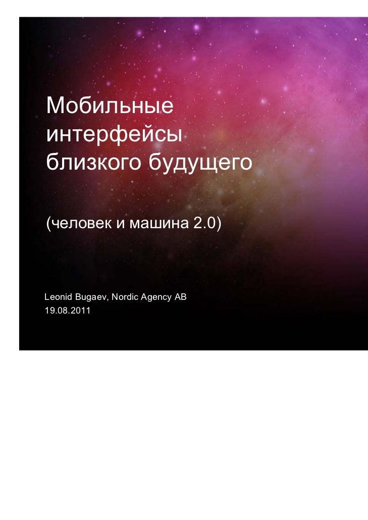 Мобильныеинтерфейсыблизкого будущего(человек и машина 2.0)Leonid Bugaev, Nordic Agency AB19.08.2011