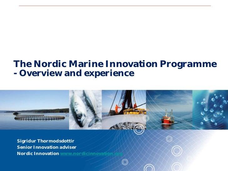 The Nordic Marine Innovation Programme- Overview and experienceSigridur ThormodsdottirSenior Innovation adviserNordic Inno...