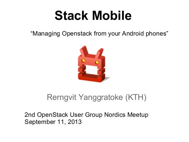 "Stack Mobile Rerngvit Yanggratoke (KTH) 2nd OpenStack User Group Nordics Meetup September 11, 2013 ""Managing Openstack fro..."