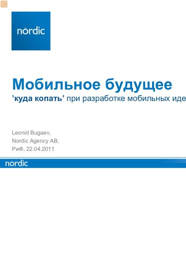 Мобильное будущее'куда копать' при разработке мобильных идейLeonid Bugaev,Nordic Agency AB,РиФ, 22.04.2011