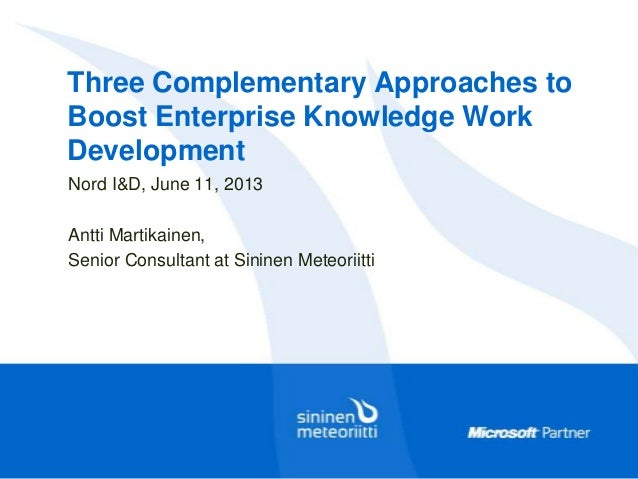 Three Complementary Approaches toBoost Enterprise Knowledge WorkDevelopmentNord I&D, June 11, 2013Antti Martikainen,Senior...