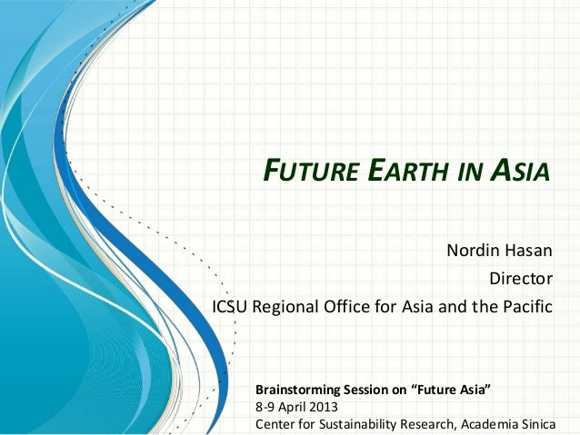 """FUTURE EARTH IN ASIANordin HasanDirectorICSU Regional Office for Asia and the PacificBrainstorming Session on """"Future Asia..."""