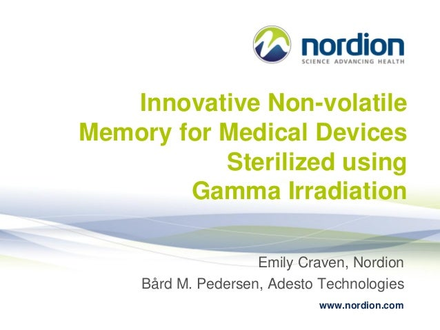 Innovative Non-volatile Memory for Medical Devices Sterilized using Gamma Irradiation Emily Craven, Nordion Bård M. Peders...