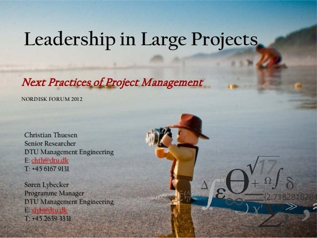 Leadership in Large ProjectsNext Practices of Project ManagementNORDISK FORUM 2012Christian ThuesenSenior ResearcherDTU Ma...