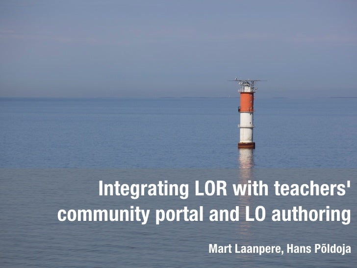 Integrating LOR with teachers' community portal and LO authoring                 Mart Laanpere, Hans Põldoja