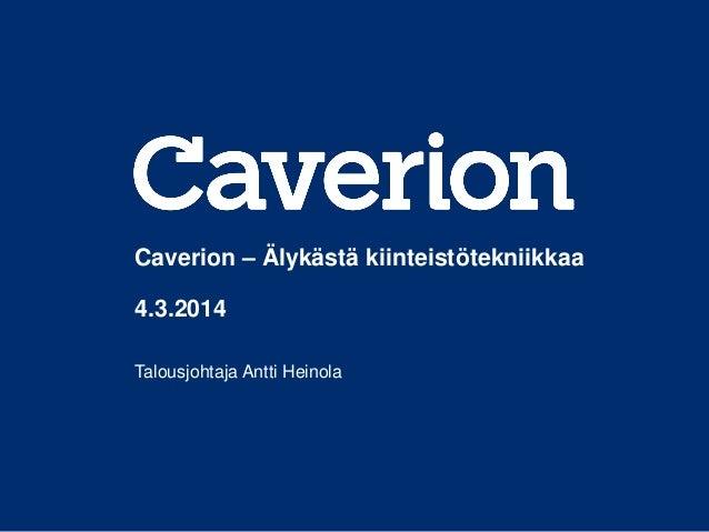 Caverion – Älykästä kiinteistötekniikkaa 4.3.2014 Talousjohtaja Antti Heinola
