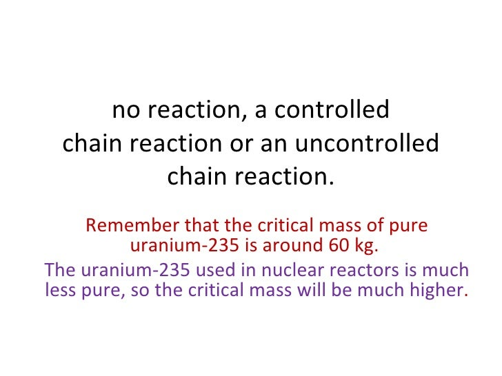 no reaction, a controlled chain reaction or an uncontrolled chain reaction. Remember that the critical mass of pure uraniu...