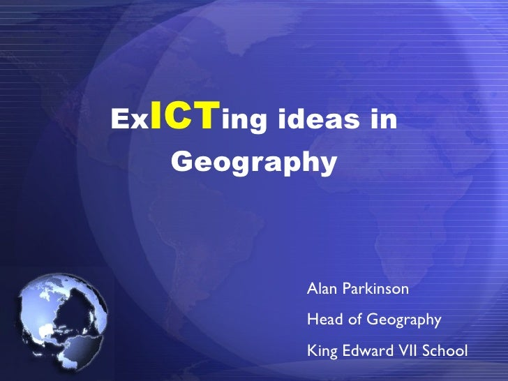 Ex ICT ing ideas in Geography Alan Parkinson Head of Geography King Edward VII School