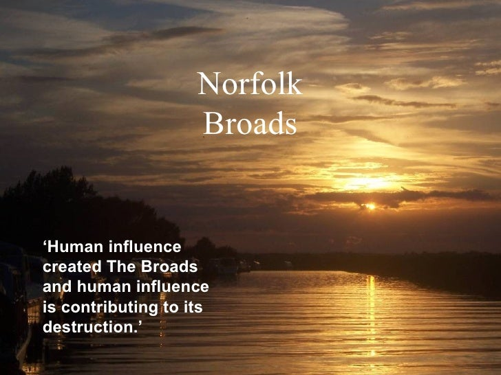 ' Human influence created The Broads and human influence is contributing to its destruction.' Norfolk Broads