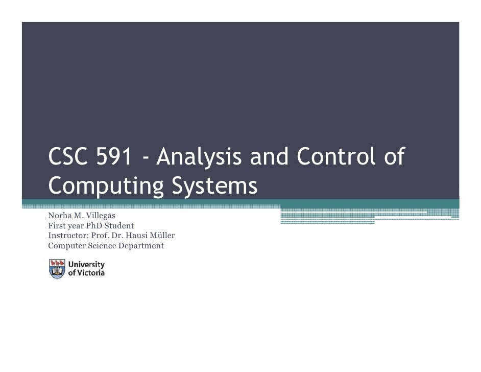 CSC 591 - Analysis and Control of Computing Systems Norha M. Villegas First year PhD Student Instructor: Prof. Dr. Hausi M...