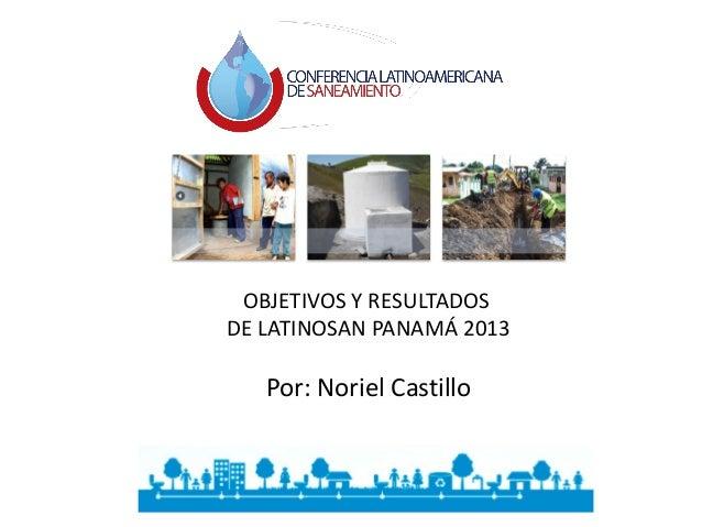 OBJETIVOS Y RESULTADOS DE LATINOSAN PANAMÁ 2013 Por: Noriel Castillo