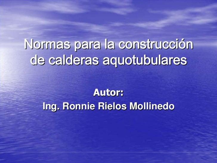 Normas para la construcción  de calderas aquotubulares               Autor:   Ing. Ronnie Rielos Mollinedo