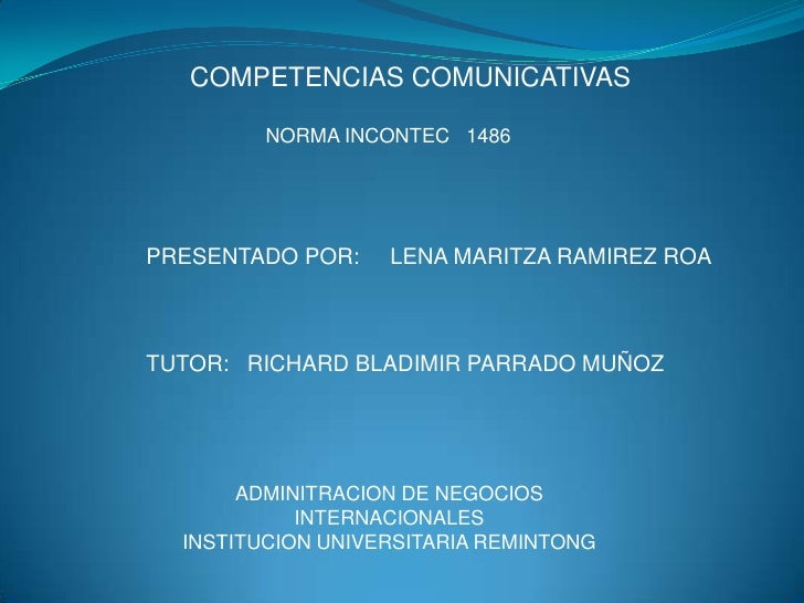 COMPETENCIAS COMUNICATIVAS<br />NORMA INCONTEC   1486<br />PRESENTADO POR:     LENA MARITZA RAMIREZ ROA<br />TUTOR:   RICH...