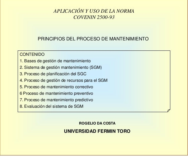 APLICACIÓN Y USO DE LA NORMA COVENIN 2500-93 CONTENIDO 1. Bases de gestión de mantenimiento 2. Sistema de gestión mantenim...