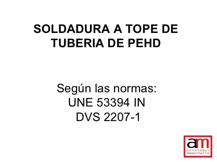 SOLDADURA A TOPE DE  TUBERIA DE PEHD   Según las normas:     UNE 53394 IN      DVS 2207-1