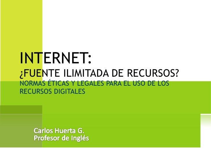 INTERNET:  ¿FUENTE ILIMITADA DE RECURSOS? NORMAS ÉTICAS Y LEGALES PARA EL USO DE LOS RECURSOS DIGITALES