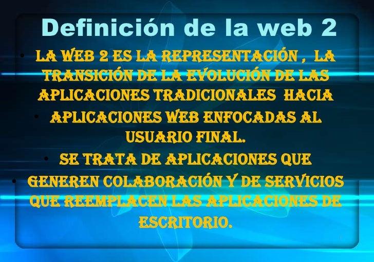 Definición de la web 2 • La Web 2 es la representación , la    transición de la evolución de las    aplicaciones tradicion...