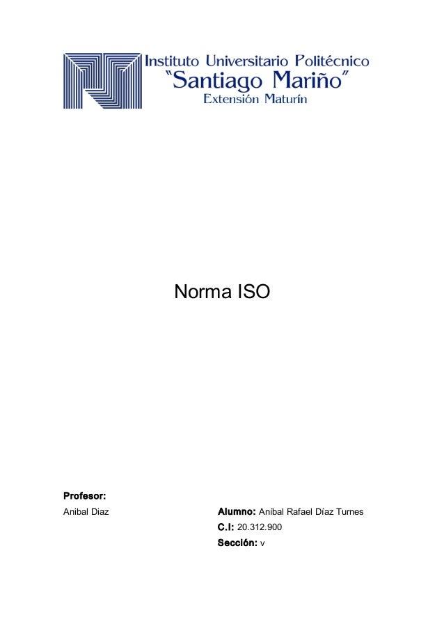 Norma ISO Profesor: Anibal Diaz Alumno: Aníbal Rafael Díaz Turnes C.I: 20.312.900 Sección: v