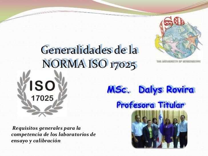 Generalidades de la           NORMA ISO 17025                                     MSc. Dalys Rovira                       ...