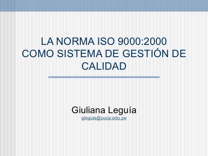 LA NORMA ISO 9000:2000 COMO SISTEMA DE GESTIÓN DE CALIDAD Giuliana Leguía [email_address]